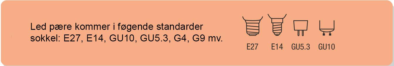 Led pære kommer i føgende standarder sokkel: E27, E14, GU10, GU5.3, G4, G9 mv.